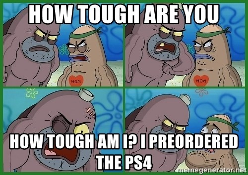 How tough are you - How tough are you How tough am I? I preordered the ps4
