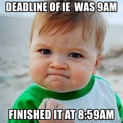 Victory Baby - Deadline of IE  was 9am Finished it at 8:59am