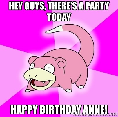 Slowpoke - Hey Guys, there's a Party today Happy Birthday Anne!