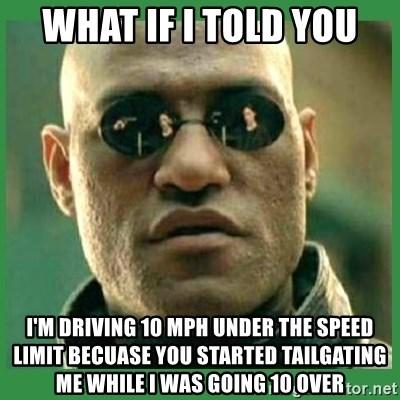 Matrix Morpheus - what if i told you i'm driving 10 mph under the speed limit becuase you started tailgating me while i was going 10 over