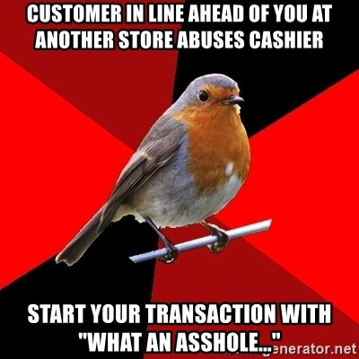 """Retail Robin - Customer in line ahead of you at another store abuses cashier Start your transaction with """"What an ASSHOLE..."""""""