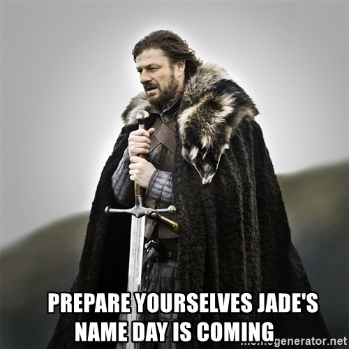 Game of Thrones -                  prepare yourselves Jade's name day is coming