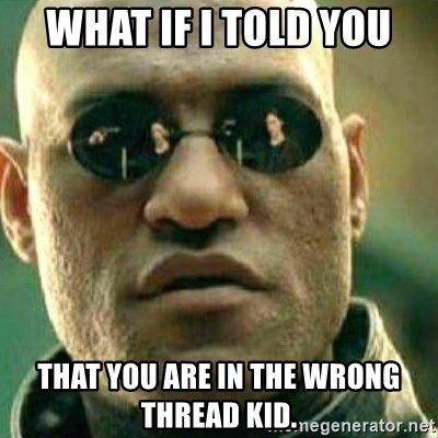 What If I Told You - What if I told you that you are in the wrong thread kid.