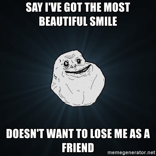 Forever Alone - say I've got the most beautiful smile Doesn't want to lose me as a friend