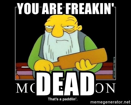 Thats a paddlin - YOU ARE FREAKIN' DEAD