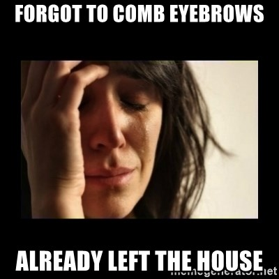 todays problem crying woman - forgot to comb eyebrows already left the house