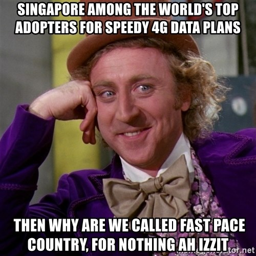 Willy Wonka - singapore among the world's top adopters for speedy 4g data plans  then why are we called fast pace country, for nothing ah izzit