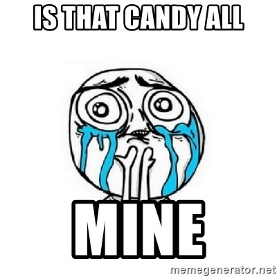 Crying face - IS THAT CANDY ALL MINE