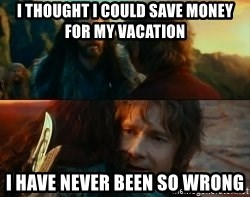 Never Have I Been So Wrong - i thought i could save money for my vacation i have never been so wrong