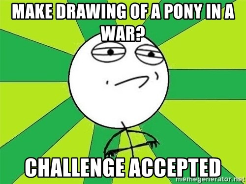 Challenge Accepted 2 - Make drawing of a pony in a war? Challenge accepted