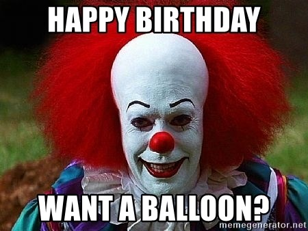 Pennywise the Clown - HAPPY BIRTHDAY WANT A BALLOON?