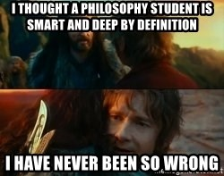 Never Have I Been So Wrong - i thought a philosophy student is smart and deep by definition i have never been so wrong