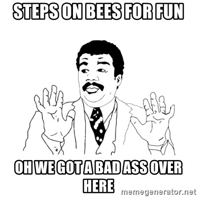 we got a badass over here - Steps on Bees for fun Oh We got a Bad Ass over here