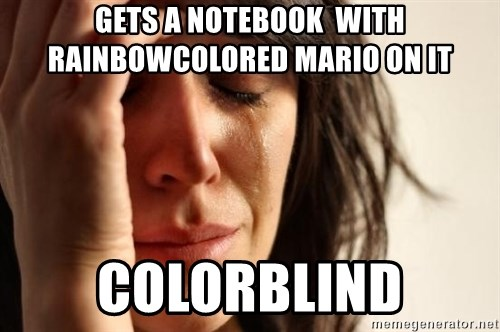 First World Problems - gets a notebook  with rainbowcolored mario on it colorblind