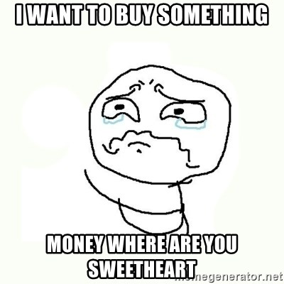 crying meme - i want to buy something money where are you sweetheart