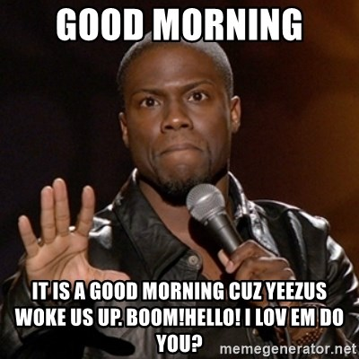 Kevin Hart - Good morning  It is a good morning cuz yeezus  woke us up. boom!hello! I lov em do you?