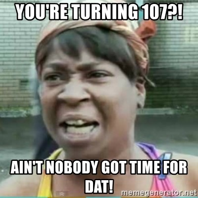 Sweet Brown Meme - You're turning 107?! Ain't nobody got time for dat!