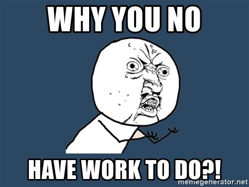 Y U No - why you no have work to do?!
