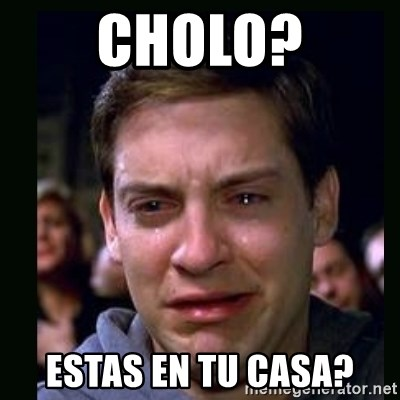 crying peter parker - CHOLO? ESTAS EN TU CASA?