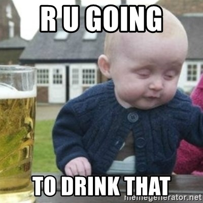 Bad Drunk Baby - R U GOING  TO DRINK THAT