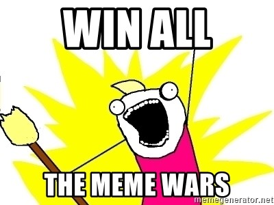 X ALL THE THINGS - WIN ALL THE MEME WARS