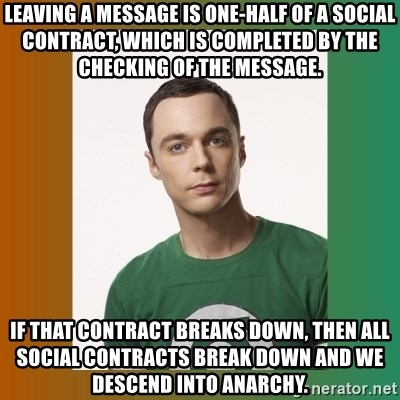 sheldon cooper  - Leaving a message is one-half of a social contract, which is completed by the checking of the message. If that contract breaks down, then all social contracts break down and we descend into anarchy.