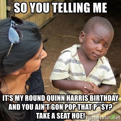 Skeptical 3rd World Kid - So You Telling Me It's My Round Quinn Harris Birthday And You Ain't Gon Pop That P**sy? Take A Seat Hoe!