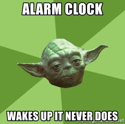 Advice Yoda Gives - alarm clock wakes up it never does