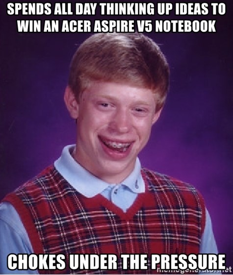 Bad Luck Brian - spends all day thinking up ideas to win an acer Aspire V5 notebook chokes under the pressure