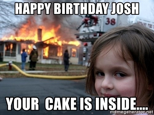 Disaster Girl - Happy birthday Josh Your  Cake Is Inside....
