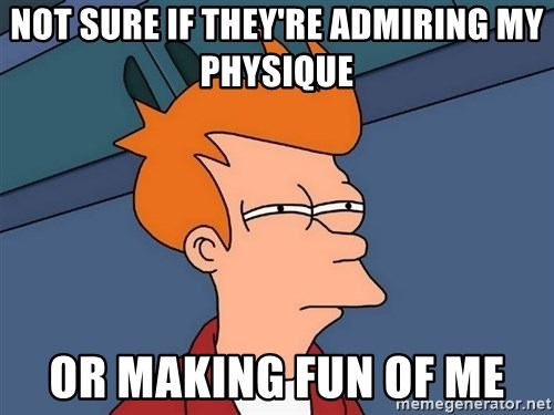 Futurama Fry - NOT SURE IF THEY'RE ADMIRING MY PHYSIQUE OR MAKING FUN OF ME