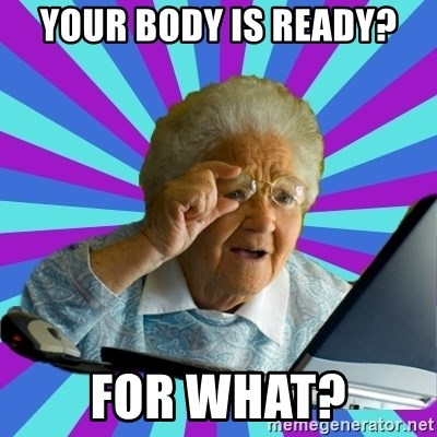old lady - Your body is ready? for what?