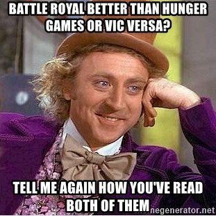 Willy Wonka - Battle Royal better than Hunger Games or Vic Versa? Tell me again how you've read both of them