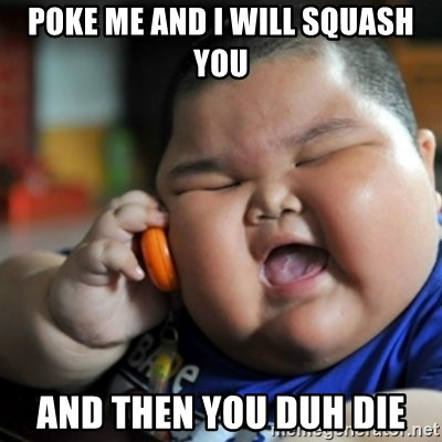 fat chinese kid - Poke me and i will squash you and then you duh die