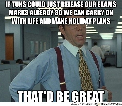 That would be great - IF TUKS COULD JUST RELEASE OUR EXAMS MARKS ALREADY SO WE CAN CARRY ON WITH LIFE AND MAKE HOLIDAY PLANS THAT'D BE GREAT