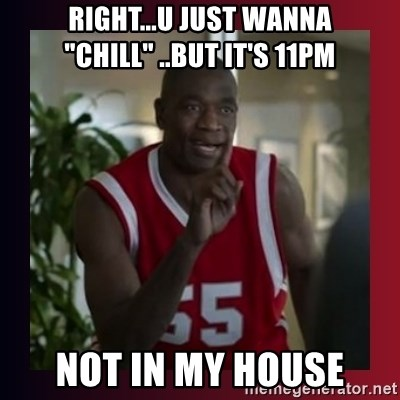 "Dikembe Mutombo - Right...u just wanna ""Chill"" ..but it's 11pm Not in my house"