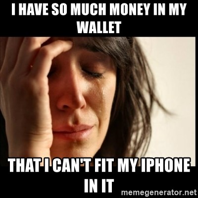 First World Problems - i have so much money in my wallet  that i can't fit my Iphone in it