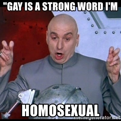 "dr. evil quote - ""GAY IS A STRONG WORD I'M  HOMOSEXUAL"