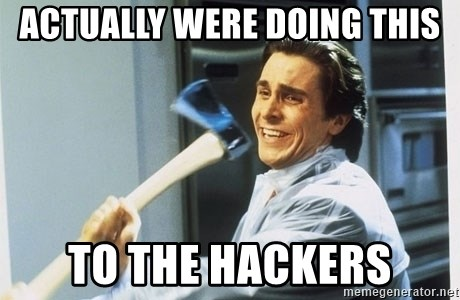 Patrick Bateman With Axe - actually were doing this to the hackers