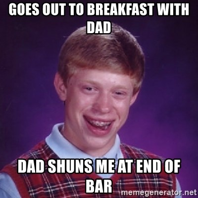 Bad Luck Brian - Goes out to breakfast with dad Dad shuns me at end of bar