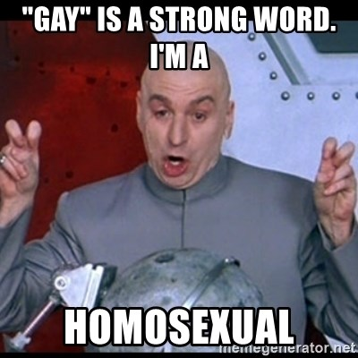 """dr. evil quote - """"GAY"""" IS A STRONG WORD. I'M A  HOMOSEXUAL"""