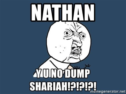 Y U No - NATHAN Y U NO DUMP SHARIAH!?!?!?!