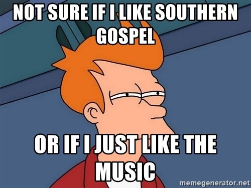 Futurama Fry - Not sure if I like southern gospel  Or if I just like the music