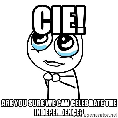 pleaseguy  - Cie! are you sure we can celebrate the independence?