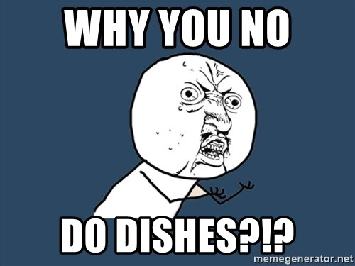 Y U No - WHY YOU NO  DO DISHES?!?
