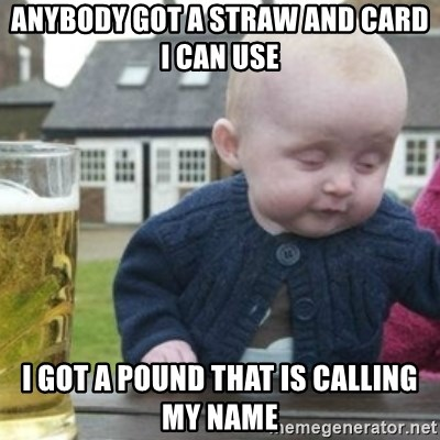 Bad Drunk Baby - ANYBODY GOT A STRAW AND CARD I CAN USE I GOT A POUND THAT IS CALLING MY NAME