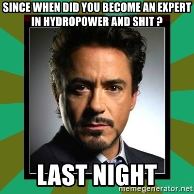 Tony Stark iron - Since when did you become an expert in hydropower and shit ? Last night