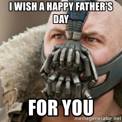 Bane - I wish a happy Father's Day  for you
