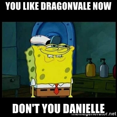 Don't you, Squidward? - You like dragonvale now Don't you danielle
