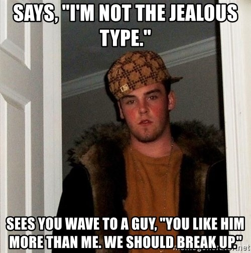 """Scumbag Steve - Says, """"I'm not the jealous type."""" Sees you wave to a guy, """"You like him more than me. We should break up."""""""